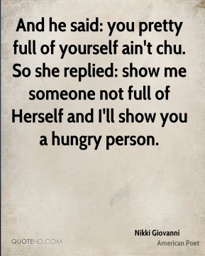 And he said: you pretty full of yourself ain't chu. So she replied: show me someone not full of Herself and I'll show you a hungry person.