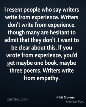 Nikki Giovanni  - I resent people who say writers write from experience. Writers don't write from experience, though many are hesitant to admit that they don't. I want to be clear about this. If you wrote from experience, you'd get maybe one book, maybe three poems. Writers write from empathy.