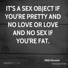 Nikki Giovanni  - it's a sex object if you're pretty and no love or love and no sex if you're fat.