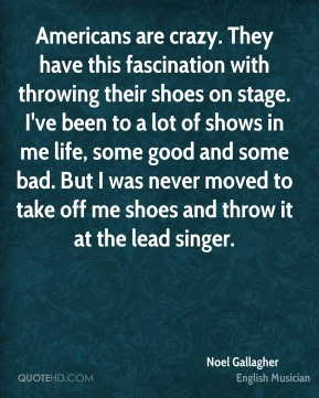 Americans are crazy. They have this fascination with throwing their shoes on stage. I've been to a lot of shows in me life, some good and some bad. But I was never moved to take off me shoes and throw it at the lead singer.