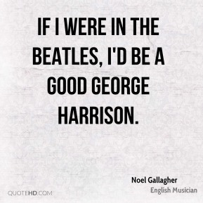 Noel Gallagher - If I were in the Beatles, I'd be a good George Harrison.