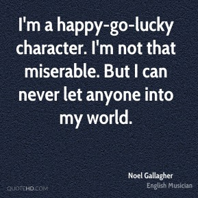 I'm a happy-go-lucky character. I'm not that miserable. But I can never let anyone into my world.