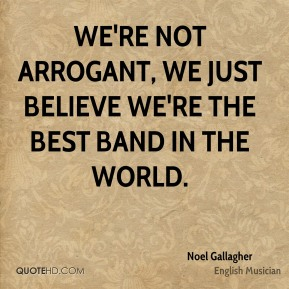 Noel Gallagher - We're not arrogant, we just believe we're the best band in the world.