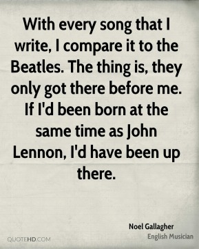 Noel Gallagher - With every song that I write, I compare it to the Beatles. The thing is, they only got there before me. If I'd been born at the same time as John Lennon, I'd have been up there.