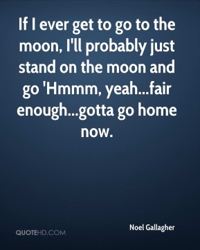 Noel Gallagher  - If I ever get to go to the moon, I'll probably just stand on the moon and go 'Hmmm, yeah...fair enough...gotta go home now.