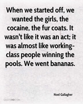 Noel Gallagher  - When we started off, we wanted the girls, the cocaine, the fur coats. It wasn't like it was an act; it was almost like working-class people winning the pools. We went bananas.