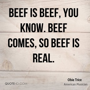 Beef is beef, you know. Beef comes, so Beef is real.