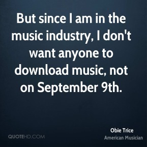 Obie Trice - But since I am in the music industry, I don't want anyone to download music, not on September 9th.