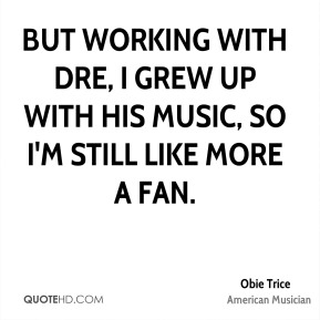 But working with Dre, I grew up with his music, so I'm still like more a fan.