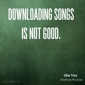 Downloading songs is not good.