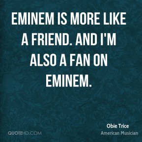 Eminem is more like a friend. And I'm also a fan on Eminem.