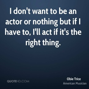 I don't want to be an actor or nothing but if I have to, I'll act if it's the right thing.
