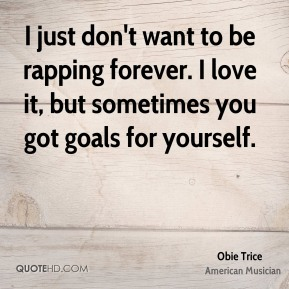I just don't want to be rapping forever. I love it, but sometimes you got goals for yourself.