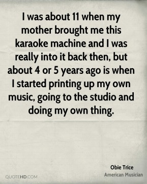 Obie Trice - I was about 11 when my mother brought me this karaoke machine and I was really into it back then, but about 4 or 5 years ago is when I started printing up my own music, going to the studio and doing my own thing.