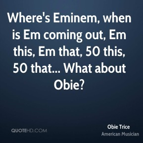 Where's Eminem, when is Em coming out, Em this, Em that, 50 this, 50 that... What about Obie?