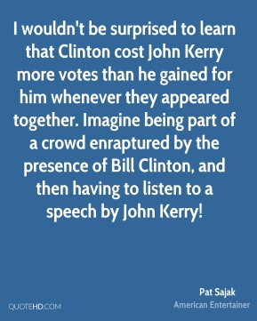 Pat Sajak - I wouldn't be surprised to learn that Clinton cost John Kerry more votes than he gained for him whenever they appeared together. Imagine being part of a crowd enraptured by the presence of Bill Clinton, and then having to listen to a speech by John Kerry!