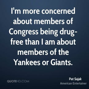 I'm more concerned about members of Congress being drug-free than I am about members of the Yankees or Giants.