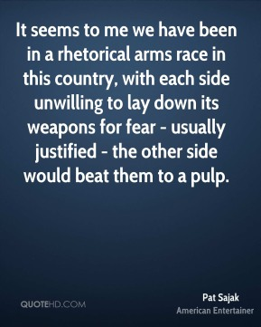 It seems to me we have been in a rhetorical arms race in this country, with each side unwilling to lay down its weapons for fear - usually justified - the other side would beat them to a pulp.