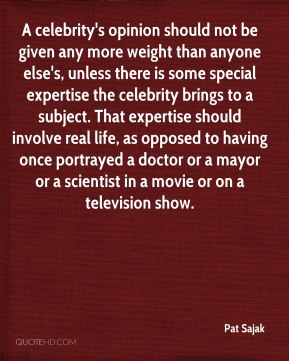 Pat Sajak  - A celebrity's opinion should not be given any more weight than anyone else's, unless there is some special expertise the celebrity brings to a subject. That expertise should involve real life, as opposed to having once portrayed a doctor or a mayor or a scientist in a movie or on a television show.