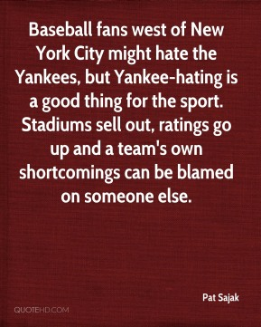 Pat Sajak  - Baseball fans west of New York City might hate the Yankees, but Yankee-hating is a good thing for the sport. Stadiums sell out, ratings go up and a team's own shortcomings can be blamed on someone else.
