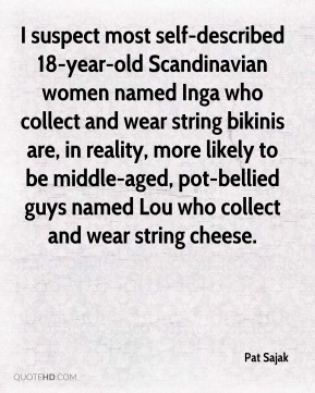 Pat Sajak  - I suspect most self-described 18-year-old Scandinavian women named Inga who collect and wear string bikinis are, in reality, more likely to be middle-aged, pot-bellied guys named Lou who collect and wear string cheese.
