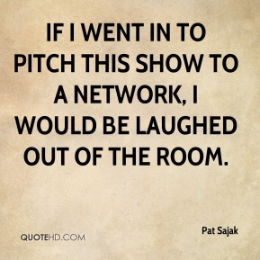 Pat Sajak  - If I went in to pitch this show to a network, I would be laughed out of the room.