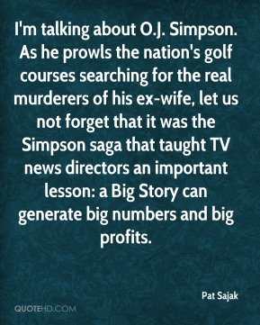 Pat Sajak  - I'm talking about O.J. Simpson. As he prowls the nation's golf courses searching for the real murderers of his ex-wife, let us not forget that it was the Simpson saga that taught TV news directors an important lesson: a Big Story can generate big numbers and big profits.