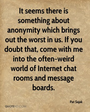 Pat Sajak  - It seems there is something about anonymity which brings out the worst in us. If you doubt that, come with me into the often-weird world of Internet chat rooms and message boards.