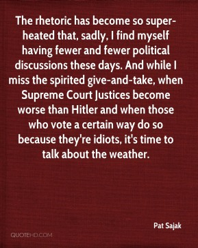 Pat Sajak  - The rhetoric has become so super-heated that, sadly, I find myself having fewer and fewer political discussions these days. And while I miss the spirited give-and-take, when Supreme Court Justices become worse than Hitler and when those who vote a certain way do so because they're idiots, it's time to talk about the weather.