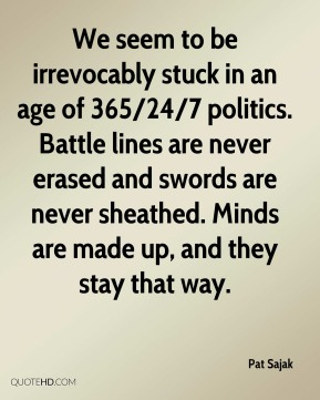 Pat Sajak  - We seem to be irrevocably stuck in an age of 365/24/7 politics. Battle lines are never erased and swords are never sheathed. Minds are made up, and they stay that way.