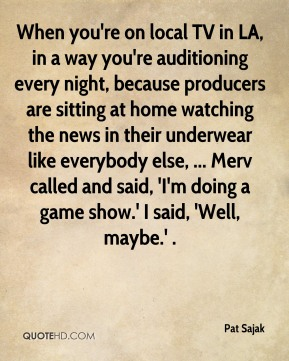 Pat Sajak  - When you're on local TV in LA, in a way you're auditioning every night, because producers are sitting at home watching the news in their underwear like everybody else, ... Merv called and said, 'I'm doing a game show.' I said, 'Well, maybe.' .