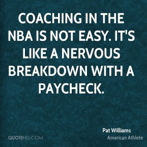 Pat Williams - Coaching in the NBA is not easy. It's like a nervous breakdown with a paycheck.