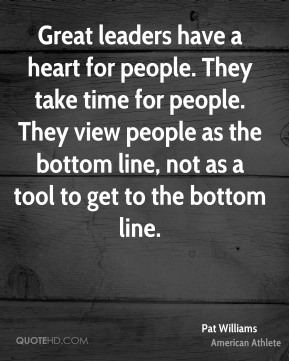 Great leaders have a heart for people. They take time for people. They view people as the bottom line, not as a tool to get to the bottom line.