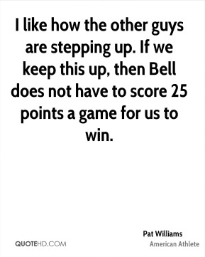 I like how the other guys are stepping up. If we keep this up, then Bell does not have to score 25 points a game for us to win.