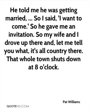 He told me he was getting married, ... So I said, 'I want to come.' So he gave me an invitation. So my wife and I drove up there and, let me tell you what, it's all country there. That whole town shuts down at 8 o'clock.