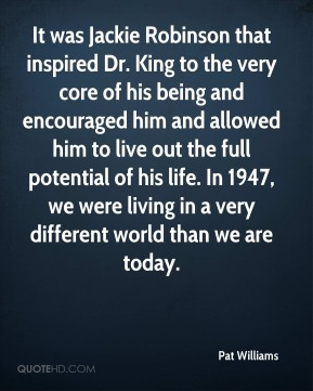 Pat Williams  - It was Jackie Robinson that inspired Dr. King to the very core of his being and encouraged him and allowed him to live out the full potential of his life. In 1947, we were living in a very different world than we are today.