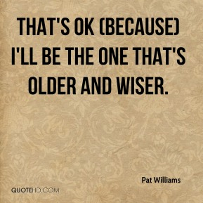 That's OK (because) I'll be the one that's older and wiser.