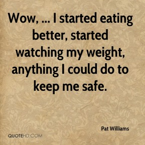 Pat Williams  - Wow, ... I started eating better, started watching my weight, anything I could do to keep me safe.