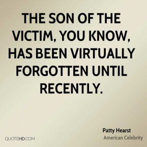 Patty Hearst - The son of the victim, you know, has been virtually forgotten until recently.