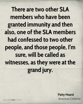 There are two other SLA members who have been granted immunity and then also, one of the SLA members had confessed to two other people, and those people, I'm sure, will be called as witnesses, as they were at the grand jury.