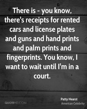Patty Hearst - There is - you know, there's receipts for rented cars and license plates and guns and hand prints and palm prints and fingerprints. You know, I want to wait until I'm in a court.