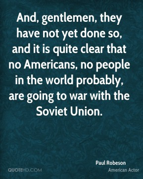 And, gentlemen, they have not yet done so, and it is quite clear that no Americans, no people in the world probably, are going to war with the Soviet Union.