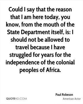 Could I say that the reason that I am here today, you know, from the mouth of the State Department itself, is: I should not be allowed to travel because I have struggled for years for the independence of the colonial peoples of Africa.