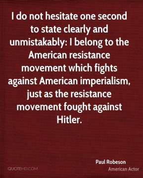 I do not hesitate one second to state clearly and unmistakably: I belong to the American resistance movement which fights against American imperialism, just as the resistance movement fought against Hitler.