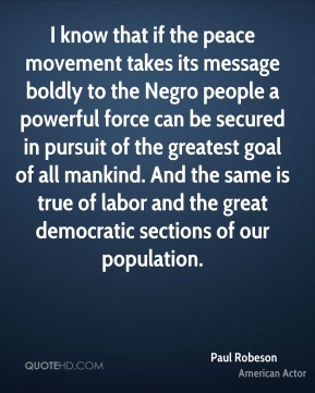 Paul Robeson - I know that if the peace movement takes its message boldly to the Negro people a powerful force can be secured in pursuit of the greatest goal of all mankind. And the same is true of labor and the great democratic sections of our population.