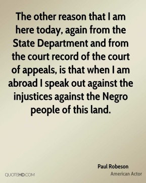 Paul Robeson - The other reason that I am here today, again from the State Department and from the court record of the court of appeals, is that when I am abroad I speak out against the injustices against the Negro people of this land.