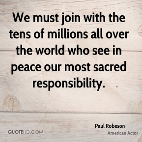 We must join with the tens of millions all over the world who see in peace our most sacred responsibility.