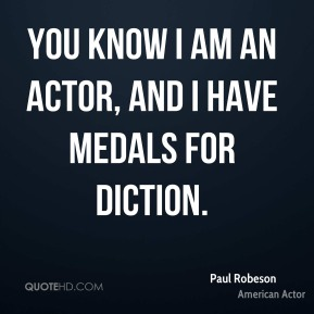 You know I am an actor, and I have medals for diction.
