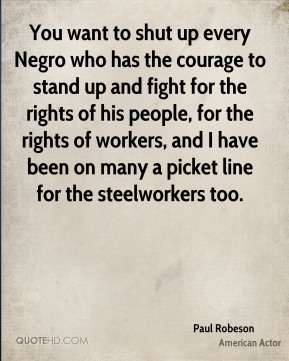 Paul Robeson - You want to shut up every Negro who has the courage to stand up and fight for the rights of his people, for the rights of workers, and I have been on many a picket line for the steelworkers too.
