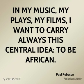 In my music, my plays, my films, I want to carry always this central idea: to be African.